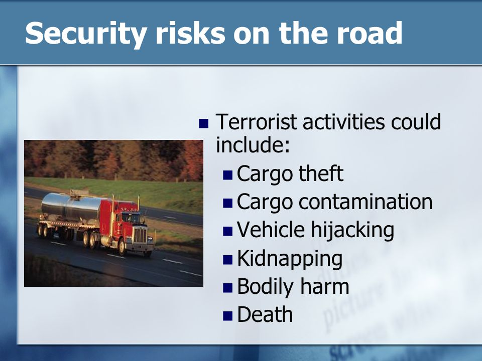 Security risks on the road Terrorist activities could include: Cargo theft Cargo contamination Vehicle hijacking Kidnapping Bodily harm Death