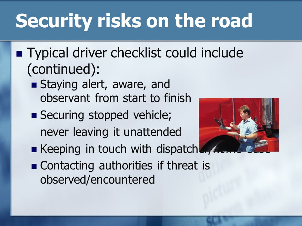 Security risks on the road Typical driver checklist could include (continued): Staying alert, aware, and observant from start to finish Securing stopped vehicle; never leaving it unattended Keeping in touch with dispatcher/home base Contacting authorities if threat is observed/encountered