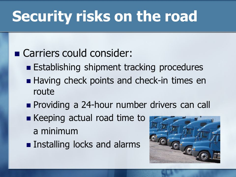 Security risks on the road Carriers could consider: Establishing shipment tracking procedures Having check points and check-in times en route Providing a 24-hour number drivers can call Keeping actual road time to a minimum Installing locks and alarms
