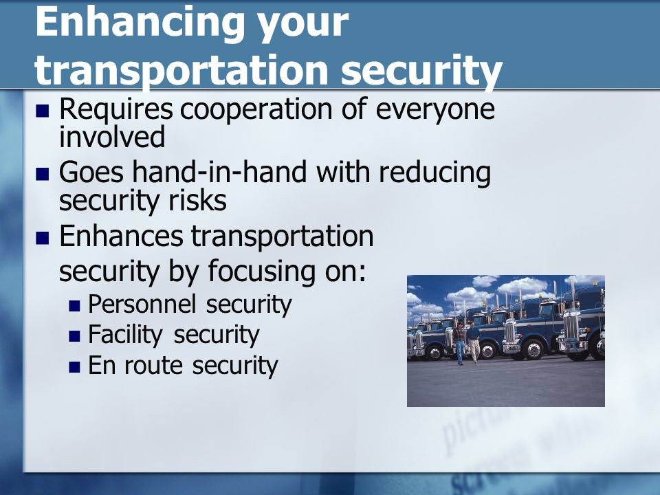 Enhancing your transportation security Requires cooperation of everyone involved Goes hand-in-hand with reducing security risks Enhances transportation security by focusing on: Personnel security Facility security En route security