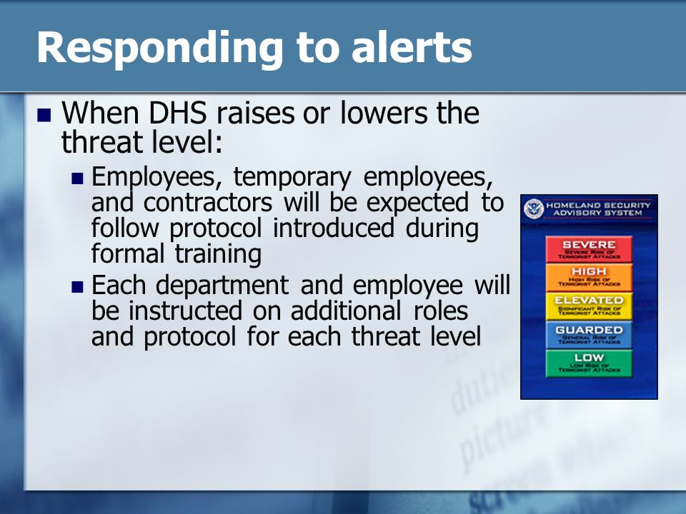 Responding to alerts When DHS raises or lowers the threat level: Employees, temporary employees, and contractors will be expected to follow protocol introduced during formal training Each department and employee will be instructed on additional roles and protocol for each threat level