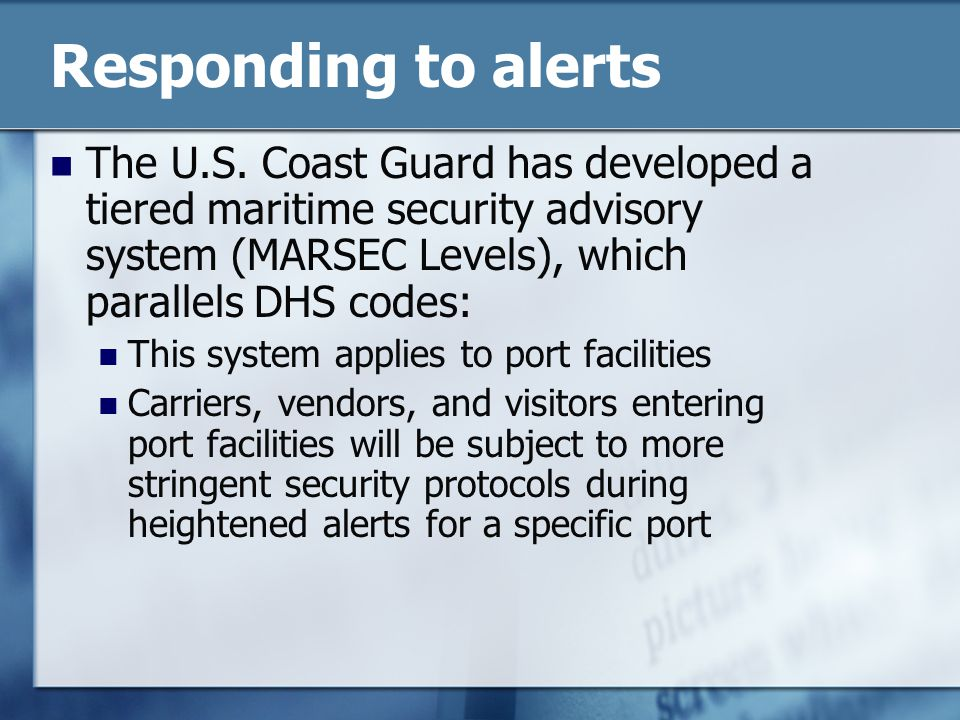 Responding to alerts The U.S. Coast Guard has developed a tiered maritime security advisory system (MARSEC Levels), which parallels DHS codes: This sy