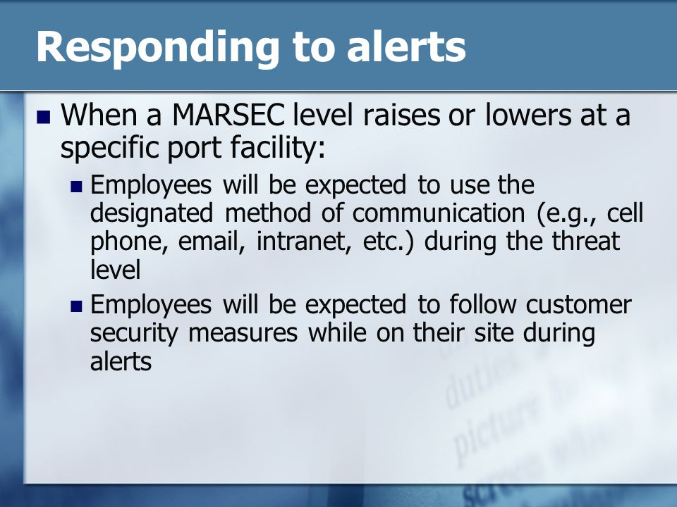 Responding to alerts When a MARSEC level raises or lowers at a specific port facility: Employees will be expected to use the designated method of communication (e.g., cell phone, email, intranet, etc.) during the threat level Employees will be expected to follow customer security measures while on their site during alerts