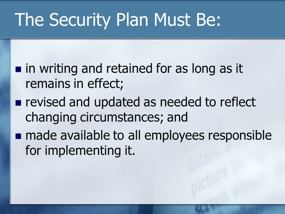 The Security Plan Must Be: in writing and retained for as long as it remains in effect; revised and updated as needed to reflect changing circumstances; and made available to all employees responsible for implementing it.
