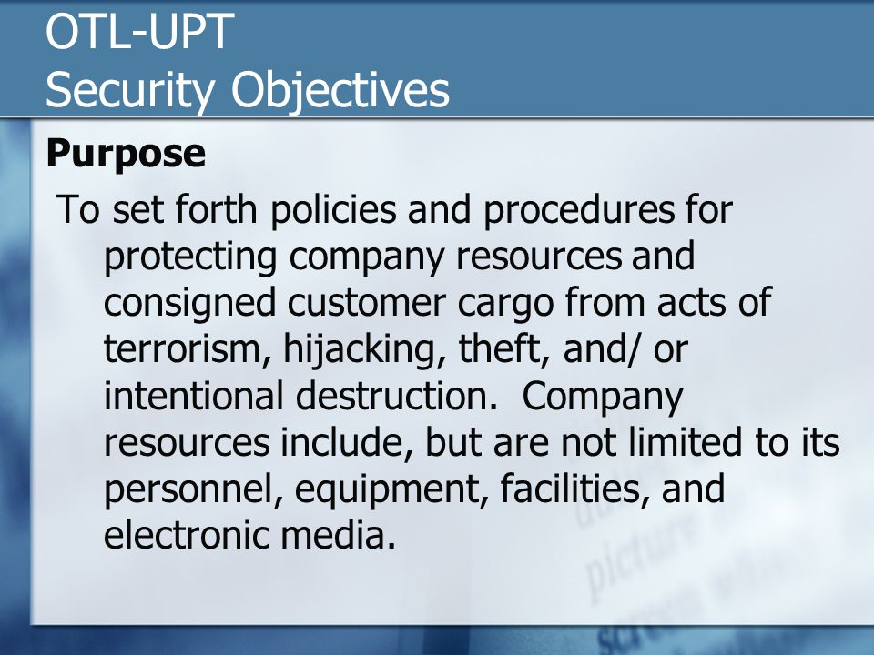 OTL-UPT Security Objectives Purpose To set forth policies and procedures for protecting company resources and consigned customer cargo from acts of terrorism, hijacking, theft, and/ or intentional destruction.
