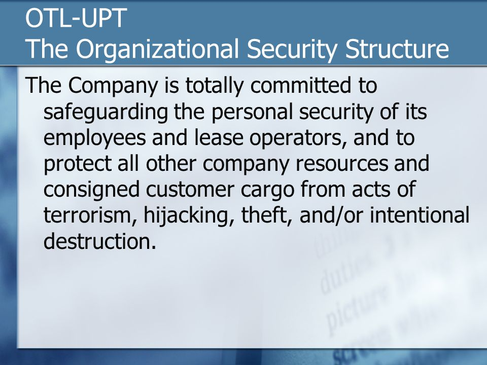 OTL-UPT The Organizational Security Structure The Company is totally committed to safeguarding the personal security of its employees and lease operators, and to protect all other company resources and consigned customer cargo from acts of terrorism, hijacking, theft, and/or intentional destruction.
