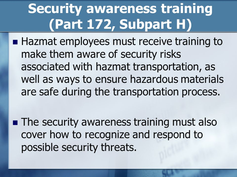 Security awareness training (Part 172, Subpart H) Hazmat employees must receive training to make them aware of security risks associated with hazmat transportation, as well as ways to ensure hazardous materials are safe during the transportation process.