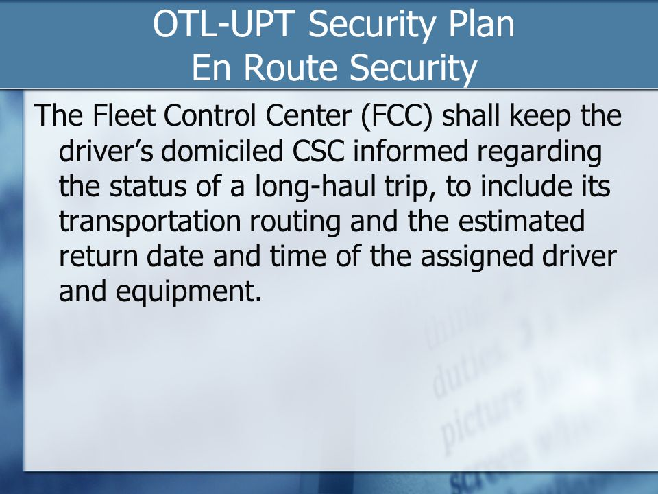 OTL-UPT Security Plan En Route Security The Fleet Control Center (FCC) shall keep the driver's domiciled CSC informed regarding the status of a long-haul trip, to include its transportation routing and the estimated return date and time of the assigned driver and equipment.