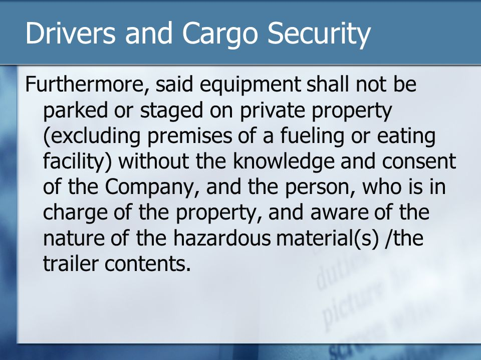 Drivers and Cargo Security Furthermore, said equipment shall not be parked or staged on private property (excluding premises of a fueling or eating facility) without the knowledge and consent of the Company, and the person, who is in charge of the property, and aware of the nature of the hazardous material(s) /the trailer contents.