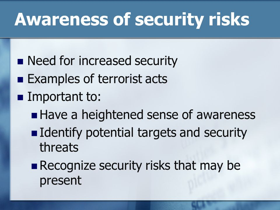 Awareness of security risks Need for increased security Examples of terrorist acts Important to: Have a heightened sense of awareness Identify potential targets and security threats Recognize security risks that may be present