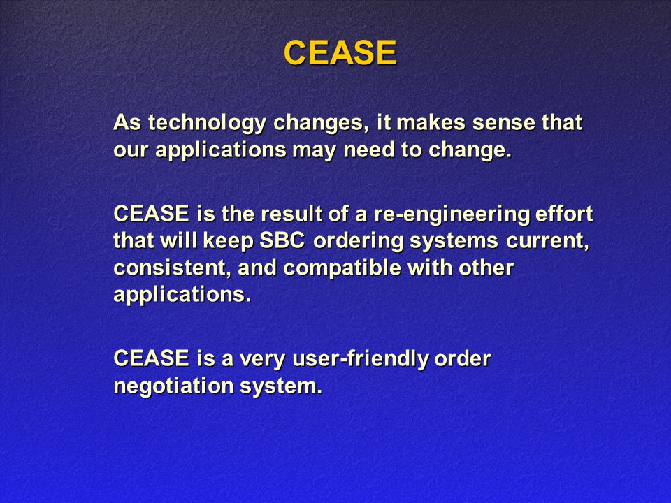 CEASE CEASE As technology changes, it makes sense that our applications may need to change. CEASE is the result of a re-engineering effort that will k