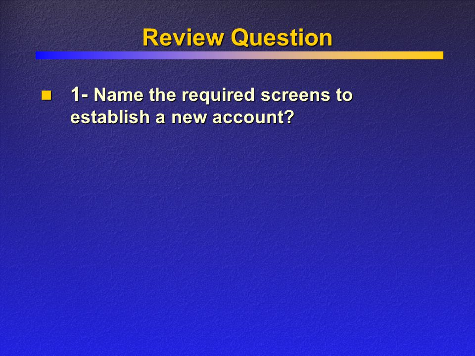 Review Question 1- Name the required screens to establish a new account.