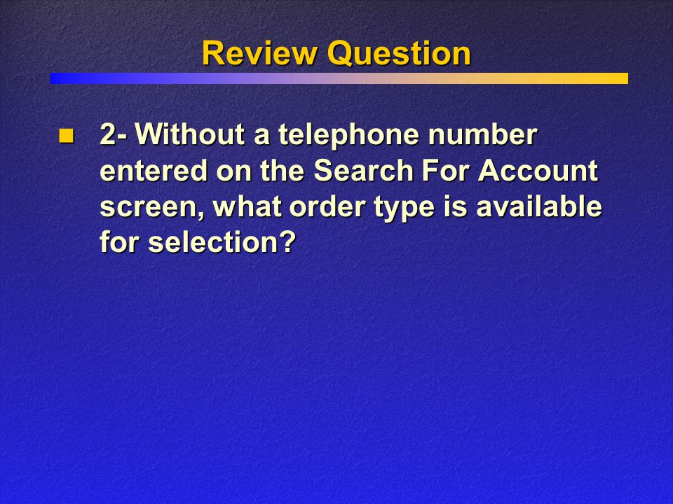 Review Question 2- Without a telephone number entered on the Search For Account screen, what order type is available for selection.