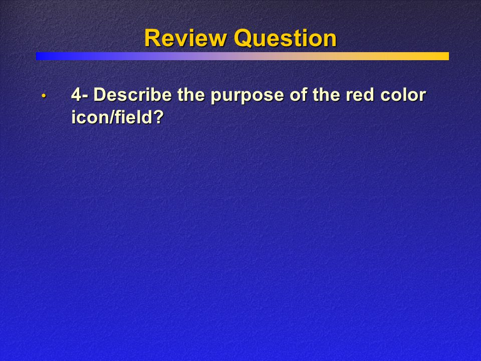 Review Question 4- Describe the purpose of the red color icon/field? 4- Describe the purpose of the red color icon/field?