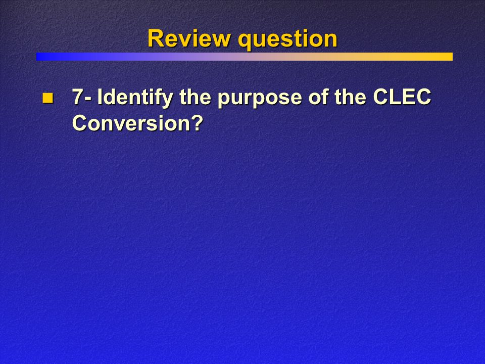 Review question 7- Identify the purpose of the CLEC Conversion.