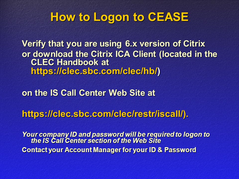 How to Logon to CEASE Verify that you are using 6.x version of Citrix or download the Citrix ICA Client (located in the CLEC Handbook at https://clec.sbc.com/clec/hb/) on the IS Call Center Web Site at https://clec.sbc.com/clec/restr/iscall/).