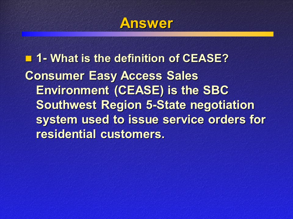 Answer Consumer Easy Access Sales Environment (CEASE) is the SBC Southwest Region 5-State negotiation system used to issue service orders for residential customers.