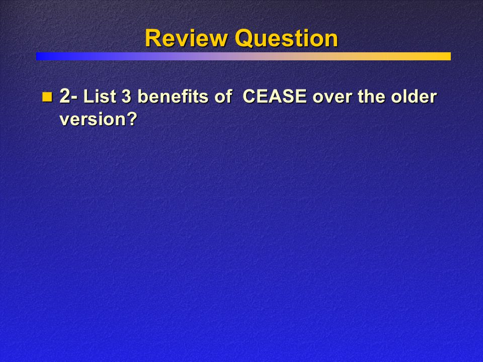 Review Question 2- List 3 benefits of CEASE over the older version.