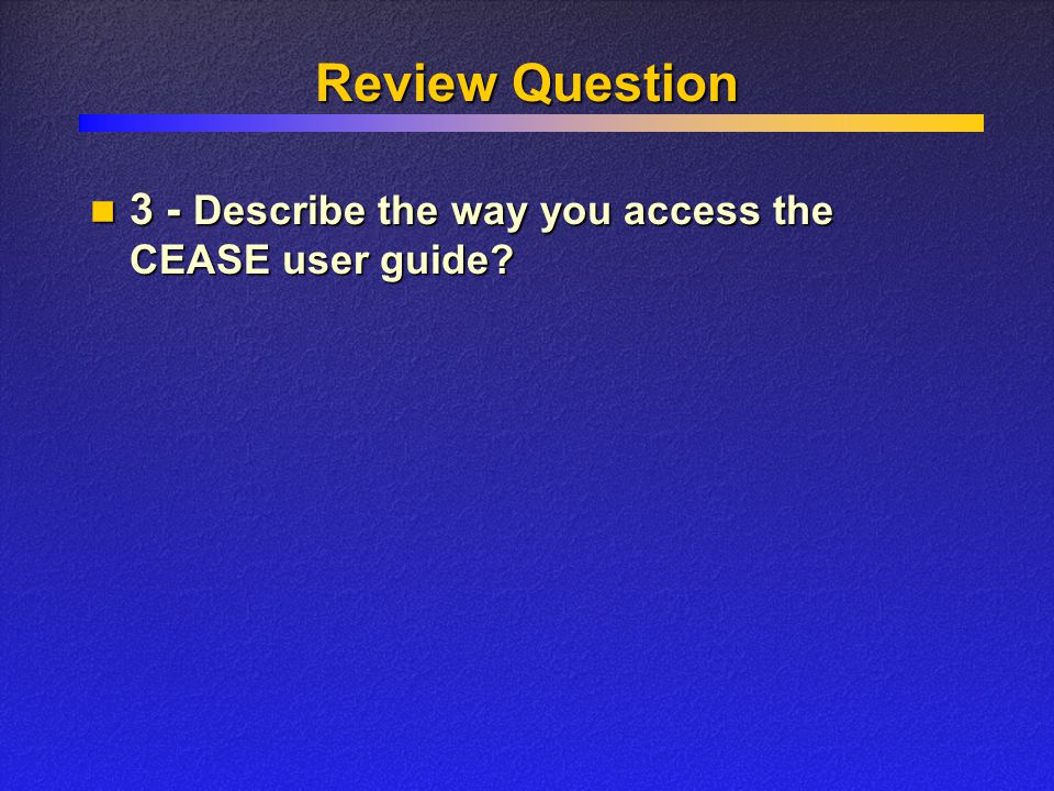 Review Question 3 - Describe the way you access the CEASE user guide? 3 - Describe the way you access the CEASE user guide?
