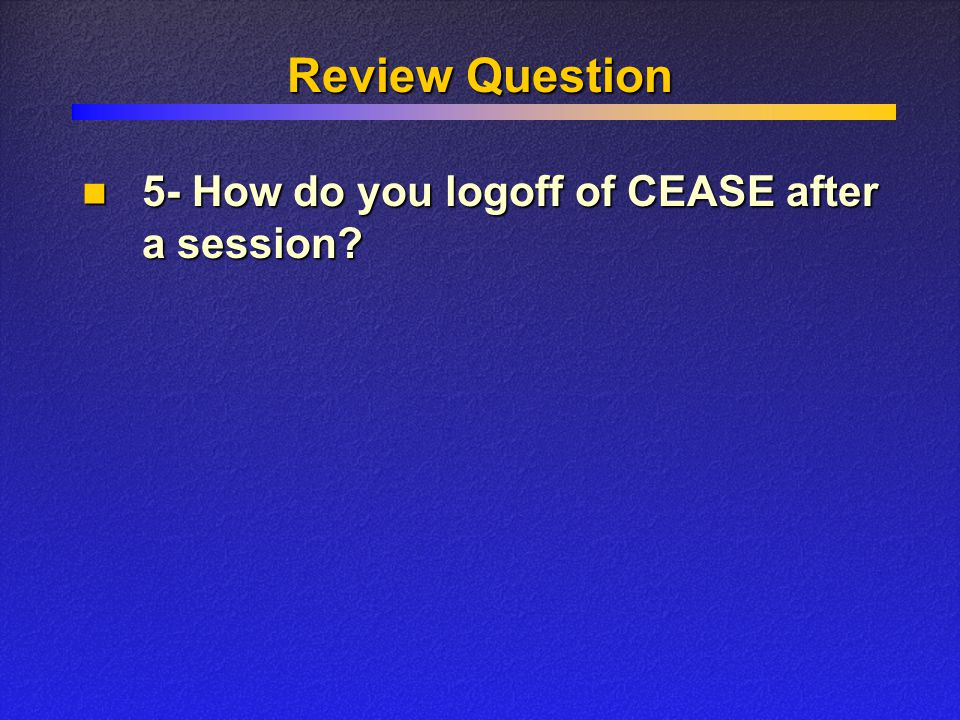 Review Question 5- How do you logoff of CEASE after a session? 5- How do you logoff of CEASE after a session?