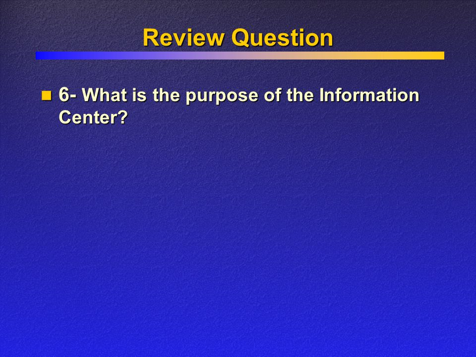 Review Question 6- What is the purpose of the Information Center.
