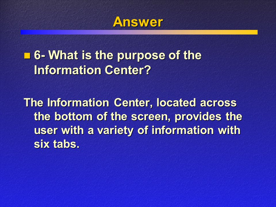 Answer The Information Center, located across the bottom of the screen, provides the user with a variety of information with six tabs.