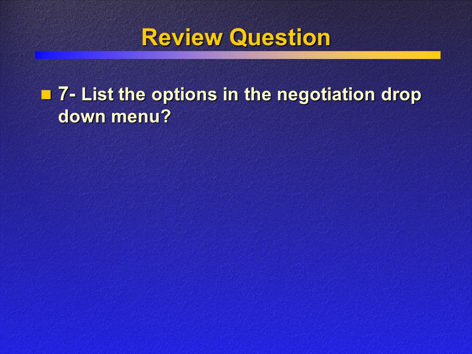 Review Question 7- List the options in the negotiation drop down menu? 7- List the options in the negotiation drop down menu?