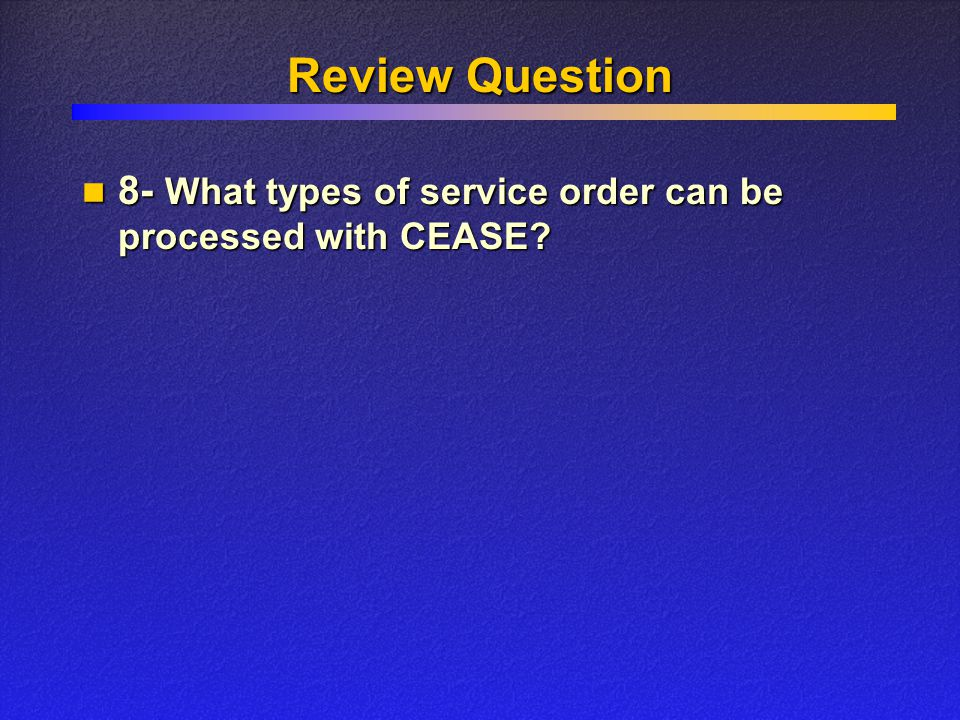 Review Question 8- What types of service order can be processed with CEASE? 8- What types of service order can be processed with CEASE?