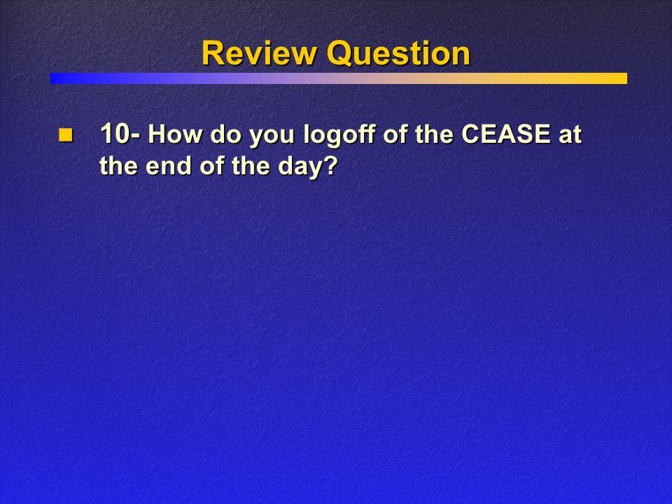 Review Question 10- How do you logoff of the CEASE at the end of the day? 10- How do you logoff of the CEASE at the end of the day?