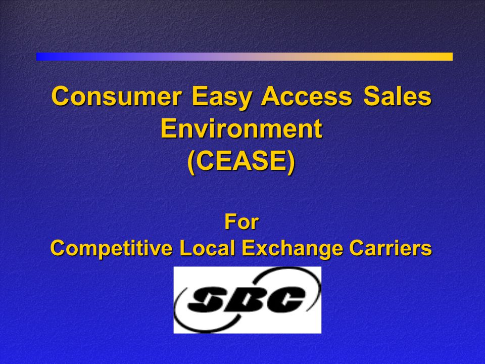Consumer Easy Access Sales Environment (CEASE) For Competitive Local Exchange Carriers