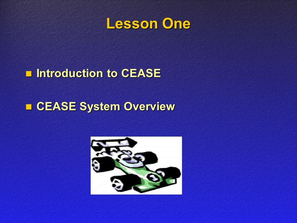 Lesson One Introduction to CEASE Introduction to CEASE CEASE System Overview CEASE System Overview