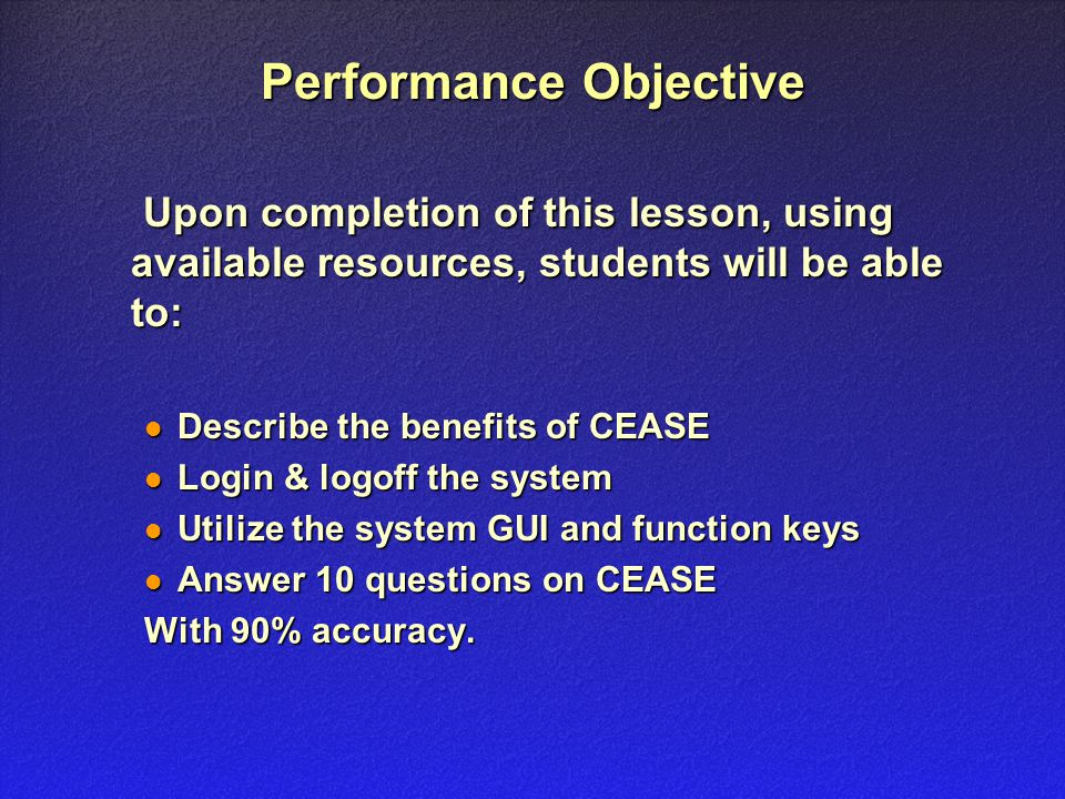 Performance Objective Upon completion of this lesson, using available resources, students will be able to: Upon completion of this lesson, using available resources, students will be able to: Describe the benefits of CEASE Describe the benefits of CEASE Login & logoff the system Login & logoff the system Utilize the system GUI and function keys Utilize the system GUI and function keys Answer 10 questions on CEASE Answer 10 questions on CEASE With 90% accuracy.