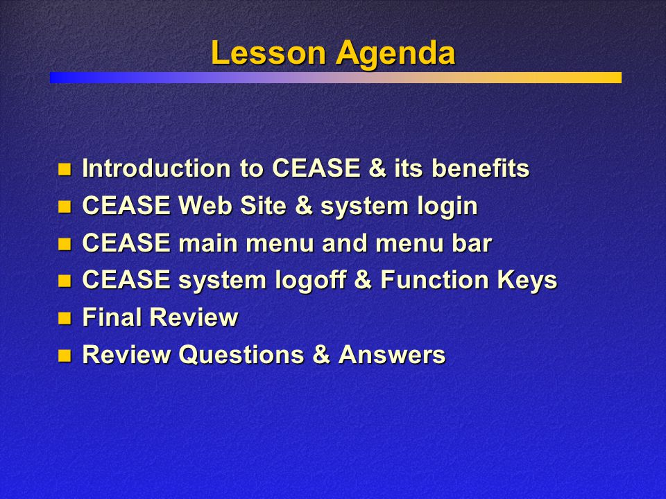 Lesson Agenda Introduction to CEASE & its benefits Introduction to CEASE & its benefits CEASE Web Site & system login CEASE Web Site & system login CEASE main menu and menu bar CEASE main menu and menu bar CEASE system logoff & Function Keys CEASE system logoff & Function Keys Final Review Final Review Review Questions & Answers Review Questions & Answers