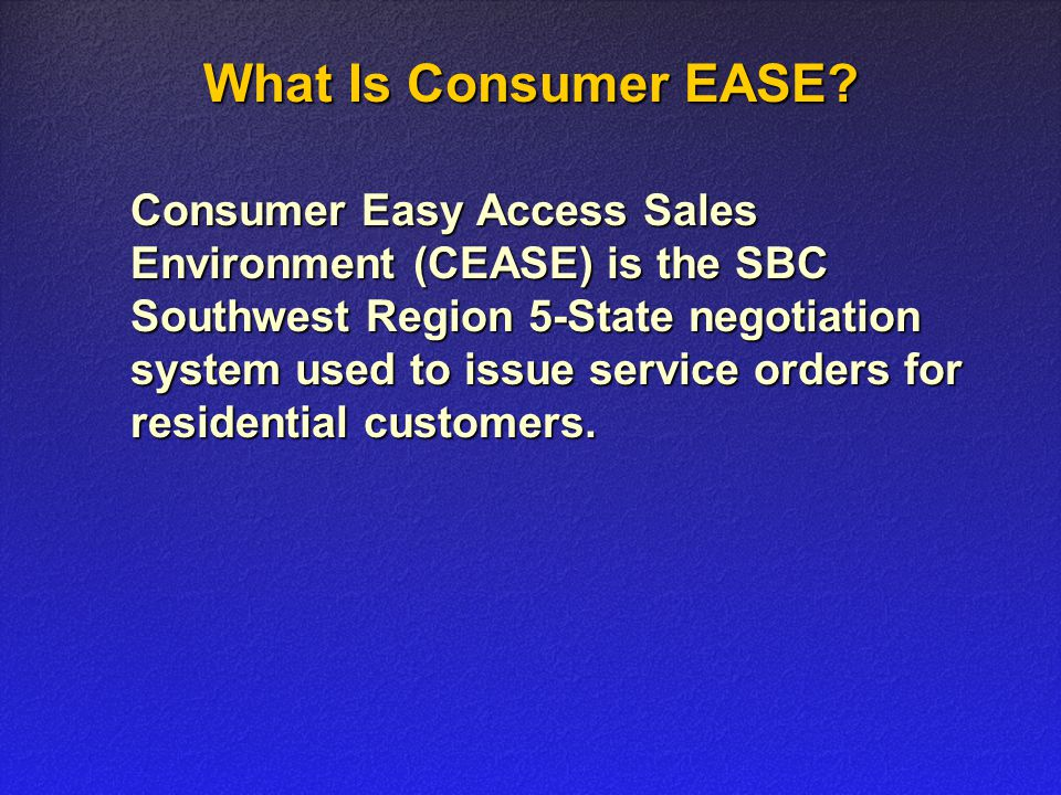 What Is Consumer EASE? Consumer Easy Access Sales Environment (CEASE) is the SBC Southwest Region 5-State negotiation system used to issue service ord