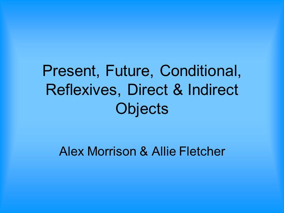 Present, Future, Conditional, Reflexives, Direct & Indirect Objects Alex Morrison & Allie Fletcher