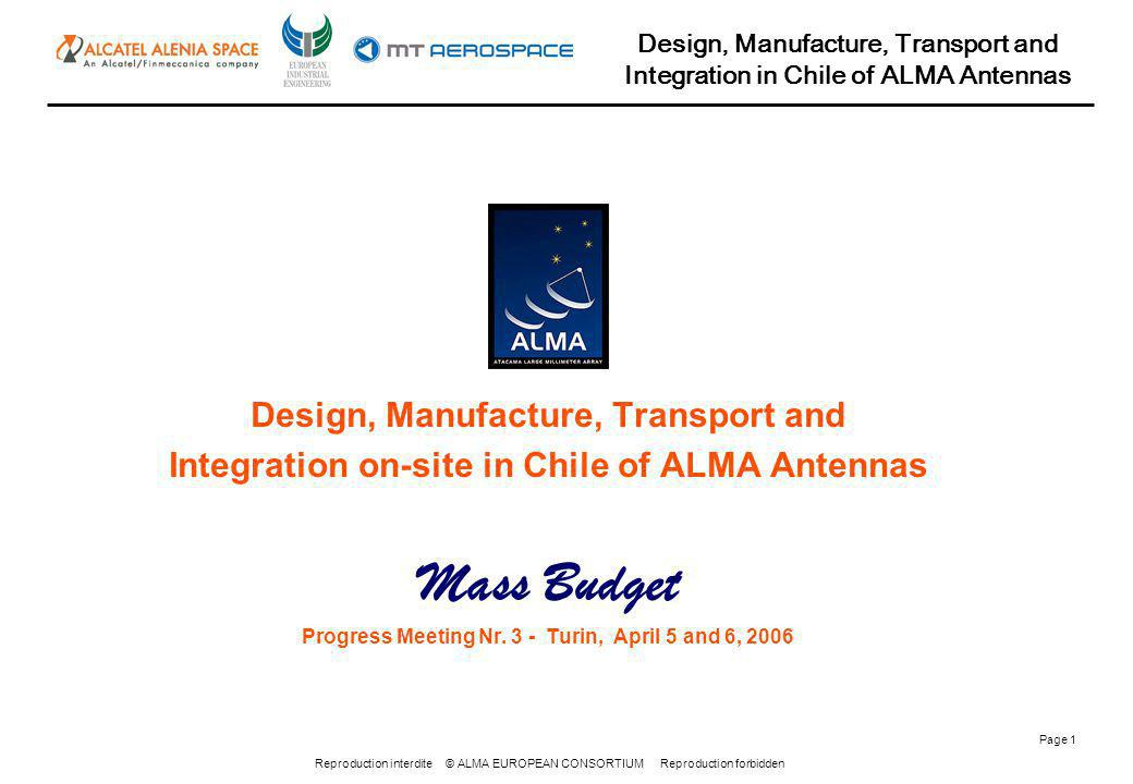 Reproduction interdite © ALMA EUROPEAN CONSORTIUM Reproduction forbidden Design, Manufacture, Transport and Integration in Chile of ALMA Antennas Page 2 All the masses have been calculated by 3D model, and data sheets from suppliers
