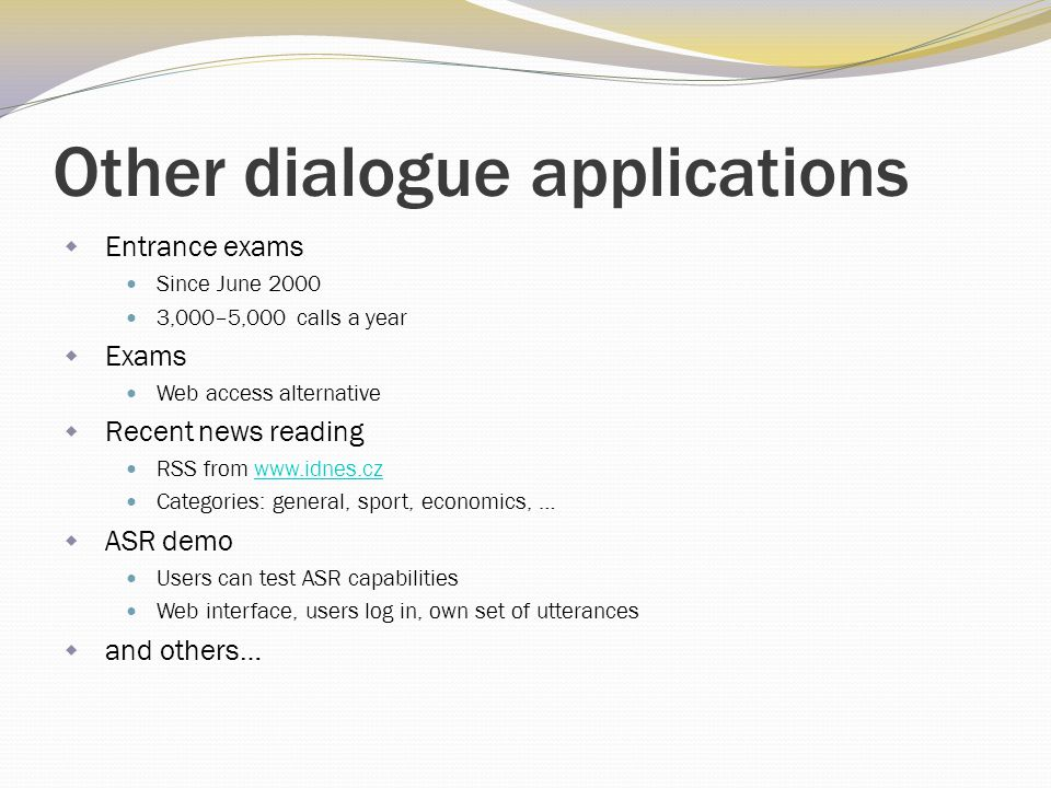 Other dialogue applications  Entrance exams Since June 2000 3,000–5,000 calls a year  Exams Web access alternative  Recent news reading RSS from ww