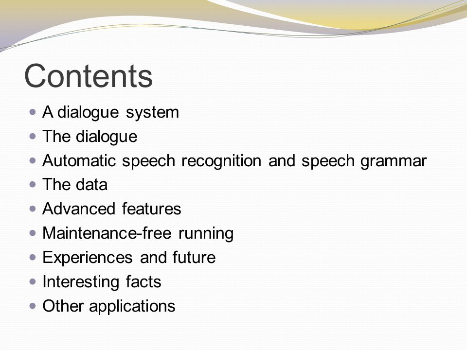 Contents A dialogue system The dialogue Automatic speech recognition and speech grammar The data Advanced features Maintenance-free running Experiences and future Interesting facts Other applications
