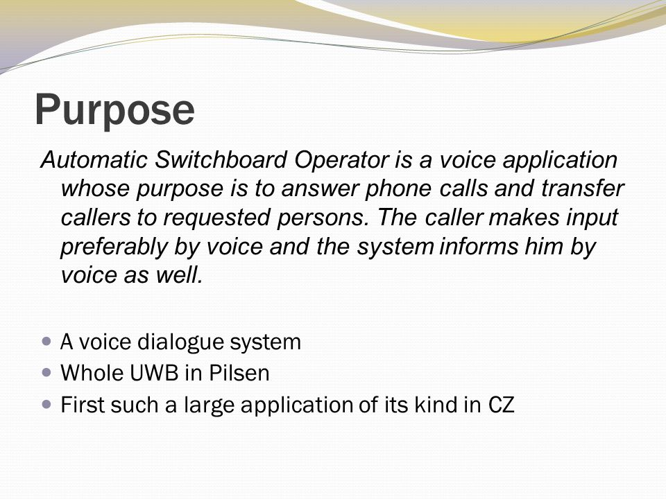 Purpose Automatic Switchboard Operator is a voice application whose purpose is to answer phone calls and transfer callers to requested persons.