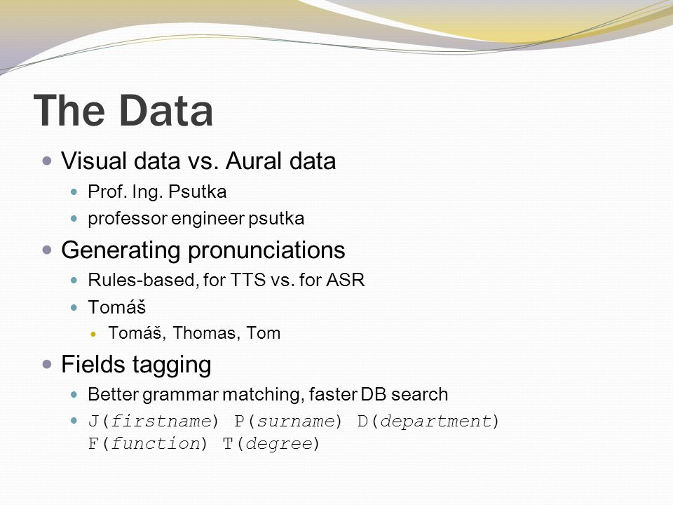 The Data Visual data vs. Aural data Prof. Ing. Psutka professor engineer psutka Generating pronunciations Rules-based, for TTS vs. for ASR Tomáš Tomáš