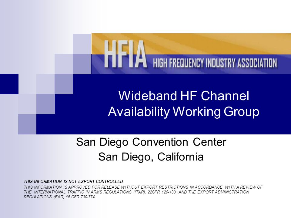Wideband HF Channel Availability Working Group San Diego Convention Center San Diego, California THIS INFORMATION IS NOT EXPORT CONTROLLED THIS INFORMATION IS APPROVED FOR RELEASE WITHOUT EXPORT RESTRICTIONS IN ACCORDANCE WITH A REVIEW OF THE INTERNATIONAL TRAFFIC IN ARMS REGULATIONS (ITAR), 22CFR 120-130, AND THE EXPORT ADMINISTRATION REGULATIONS (EAR) 15 CFR 730-774.