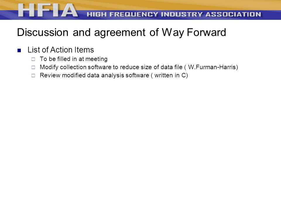 Discussion and agreement of Way Forward List of Action Items  To be filled in at meeting  Modify collection software to reduce size of data file ( W.Furman-Harris)  Review modified data analysis software ( written in C)