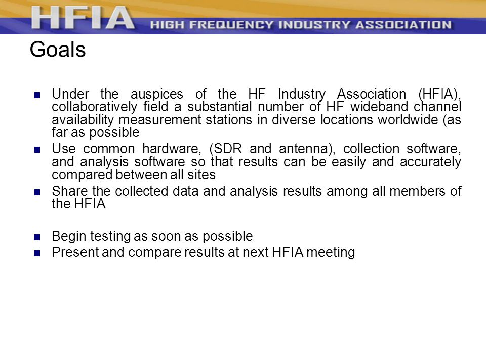 Goals Under the auspices of the HF Industry Association (HFIA), collaboratively field a substantial number of HF wideband channel availability measurement stations in diverse locations worldwide (as far as possible Use common hardware, (SDR and antenna), collection software, and analysis software so that results can be easily and accurately compared between all sites Share the collected data and analysis results among all members of the HFIA Begin testing as soon as possible Present and compare results at next HFIA meeting