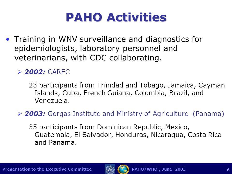 Presentation to the Executive Committee PAHO/WHO, June 2003 6 PAHO Activities Training in WNV surveillance and diagnostics for epidemiologists, laboratory personnel and veterinarians, with CDC collaborating.
