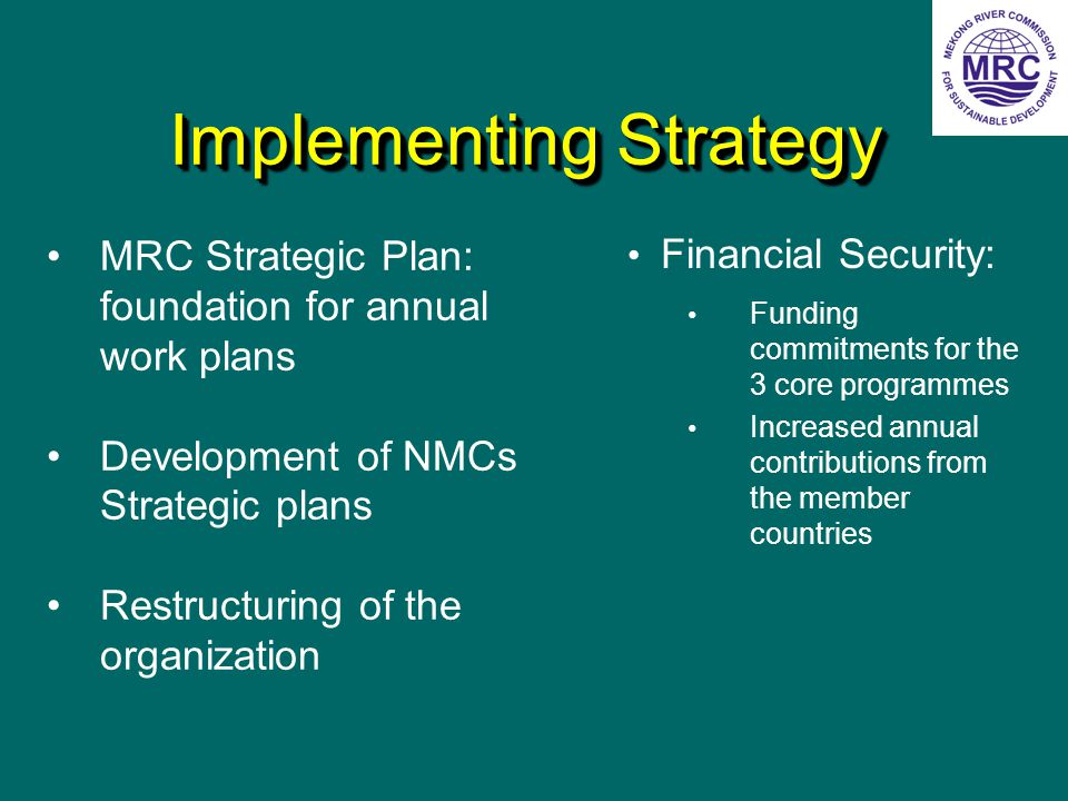 Implementing Strategy Financial Security: Funding commitments for the 3 core programmes Increased annual contributions from the member countries MRC Strategic Plan: foundation for annual work plans Development of NMCs Strategic plans Restructuring of the organization