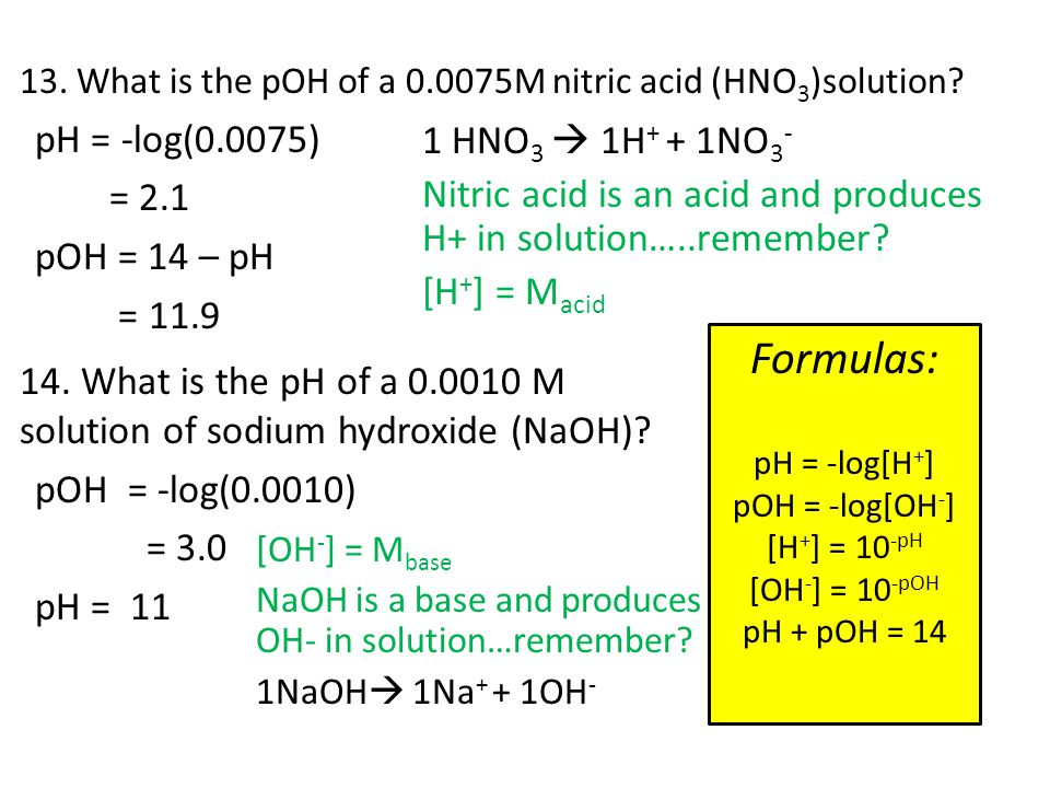 13. What is the pOH of a 0.0075M nitric acid (HNO 3 )solution? pH = -log(0.0075) = 2.1 pOH = 14 – pH = 11.9 Formulas: pH = -log[H + ] pOH = -log[OH -