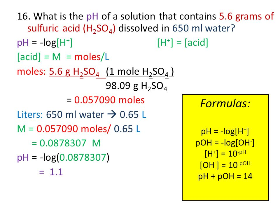 16. What is the pH of a solution that contains 5.6 grams of sulfuric acid (H 2 SO 4 ) dissolved in 650 ml water? pH = -log[H + ] [H + ] = [acid] [acid