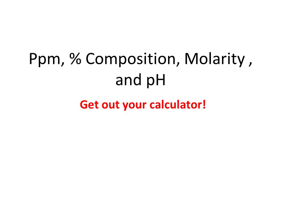 Ppm, % Composition, Molarity, and pH Get out your calculator!