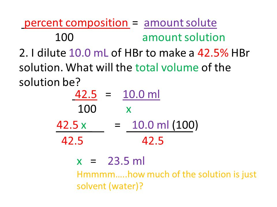 2. I dilute 10.0 mL of HBr to make a 42.5% HBr solution. What will the total volume of the solution be? percent composition = amount solute 100 amount