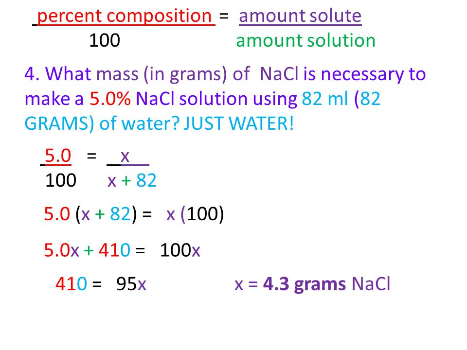 4. What mass (in grams) of NaCl is necessary to make a 5.0% NaCl solution using 82 ml (82 GRAMS) of water? JUST WATER! percent composition = amount so